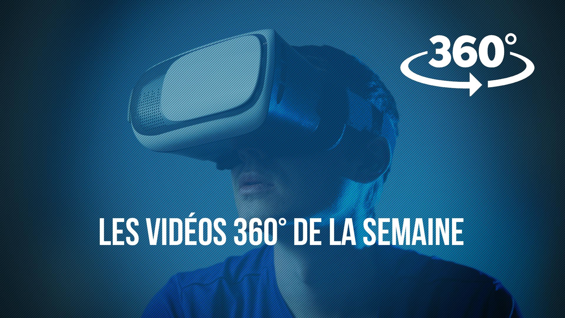 Les vidéos 360° de la semaine