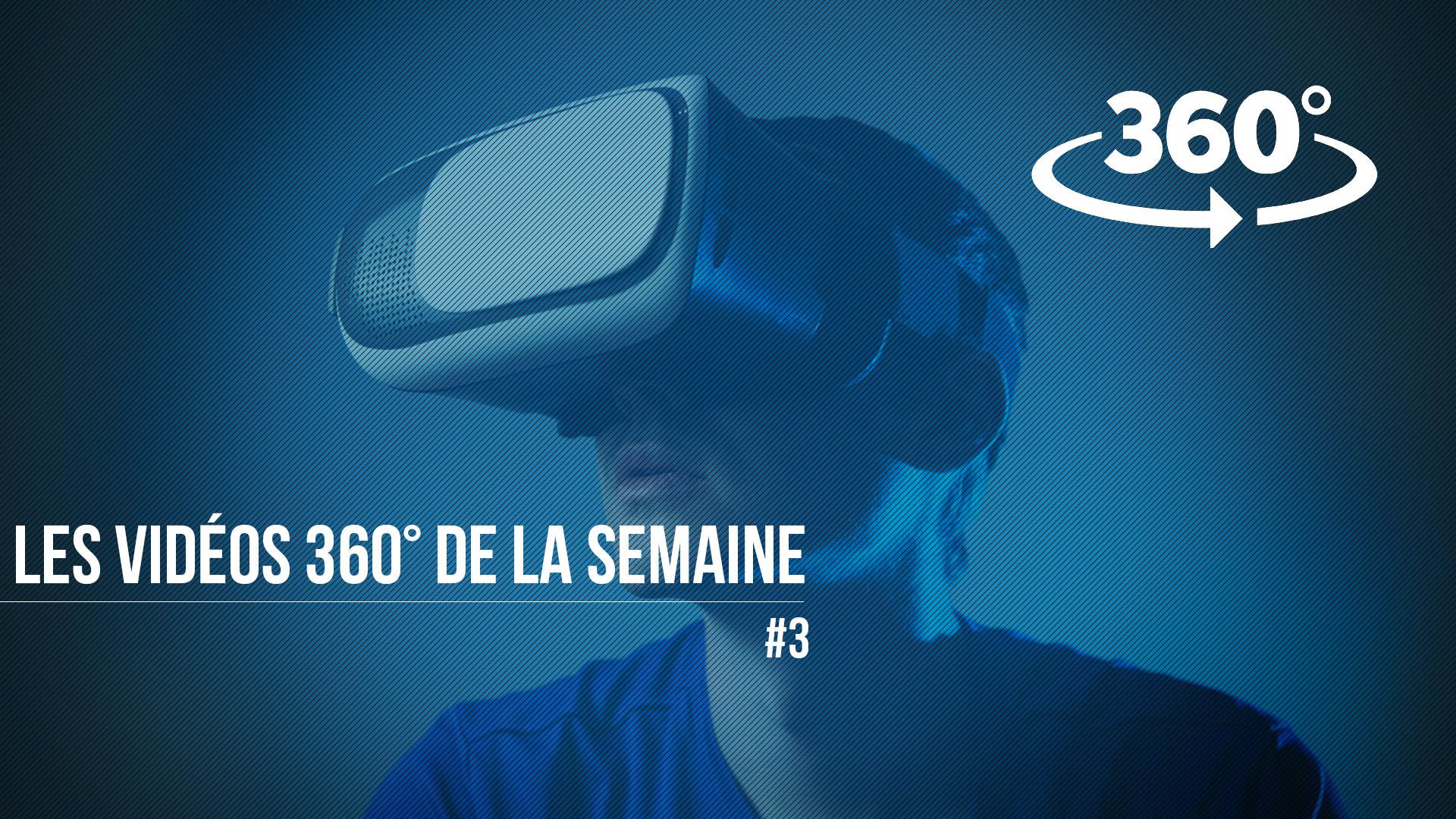 Les vidéos 360° de la semaine #3